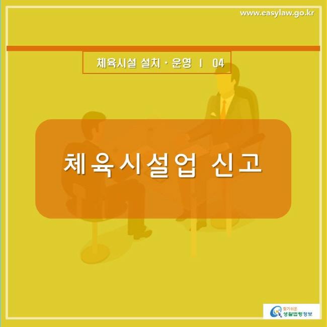 www.easylaw.go.kr 체육시설 설치ㆍ운영 ㅣ  04 체육시설업 신고 찾기쉬운 생활법령정보 로고